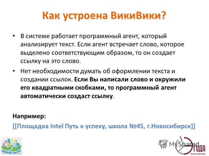 Как устроена ВикиВики? В системе работает программный агент, который анализирует текст. Если агент встречает слово, которое выделено соответствующим образом, то он создает ссылку на это слово. Нет необходимости думать об оформлении текста и создании