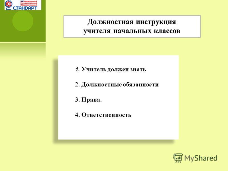 Должностная инструкция учителя начальных классов 1. Учитель должен знать 2. Должностные обязанности 3. Права. 4. Ответственность