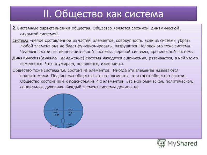 II. Общество как система 2. Системные характеристики общества. Общество является сложной, динамической, открытой системой. Система –целое составленное из частей, элементов, совокупность. Если из системы убрать любой элемент она не будет функционирова