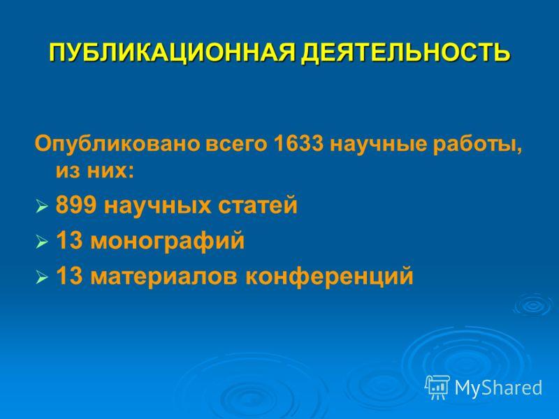 ПУБЛИКАЦИОННАЯ ДЕЯТЕЛЬНОСТЬ Опубликовано всего 1633 научные работы, из них: 899 научных статей 13 монографий 13 материалов конференций