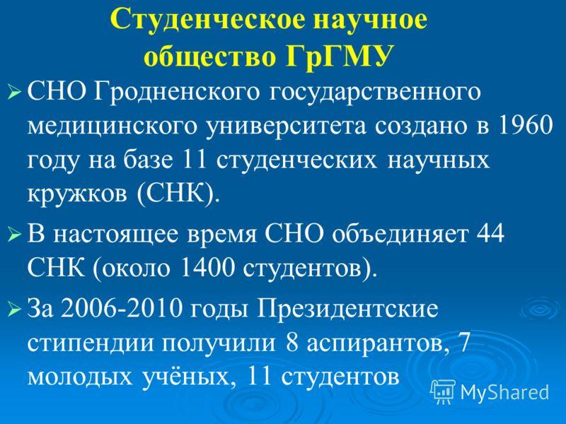 Студенческое научное общество ГрГМУ СНО Гродненского государственного медицинского университета создано в 1960 году на базе 11 студенческих научных кружков (СНК). В настоящее время СНО объединяет 44 СНК (около 1400 студентов). За 2006-2010 годы Прези