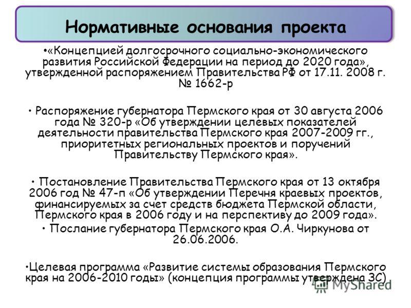Нормативные основания проекта « Концепцией долгосрочного социально-экономического развития Российской Федерации на период до 2020 года », утвержденной распоряжением Правительства РФ от 17.11. 2008 г. 1662-р Распоряжение губернатора Пермского края от