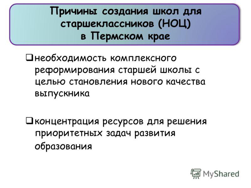 Причины создания школ для старшеклассников (НОЦ) в Пермском крае необходимость комплексного реформирования старшей школы с целью становления нового качества выпускника концентрация ресурсов для решения приоритетных задач развития образования