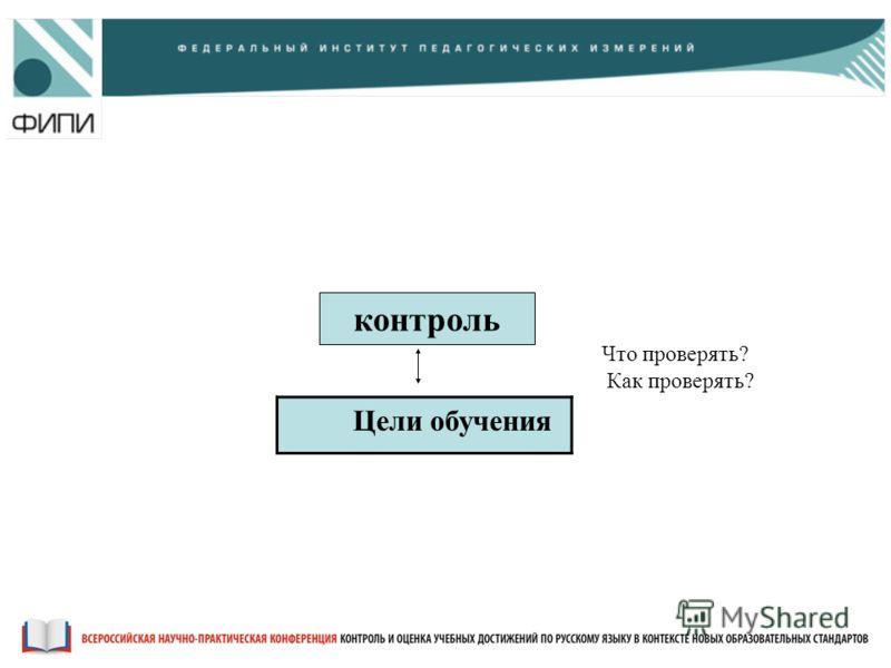 контроль Цели обучения Что проверять? Как проверять? Конференция Контроль и оценка учебных достижений по русскому языку в контексте новых образовательных стандартов