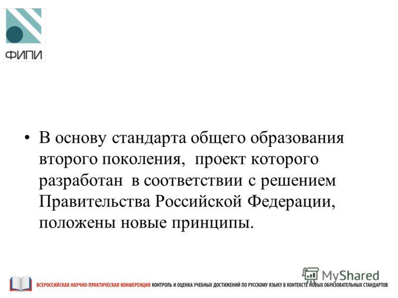 В основу стандарта общего образования второго поколения, проект которого разработан в соответствии с решением Правительства Российской Федерации, положены новые принципы.