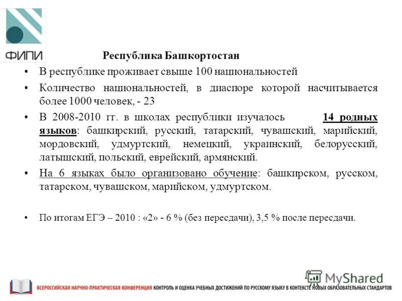 Республика Башкортостан В республике проживает свыше 100 национальностей Количество национальностей, в диаспоре которой насчитывается более 1000 человек, - 23 В 2008-2010 гг. в школах республики изучалось 14 родных языков: башкирский, русский, татарс