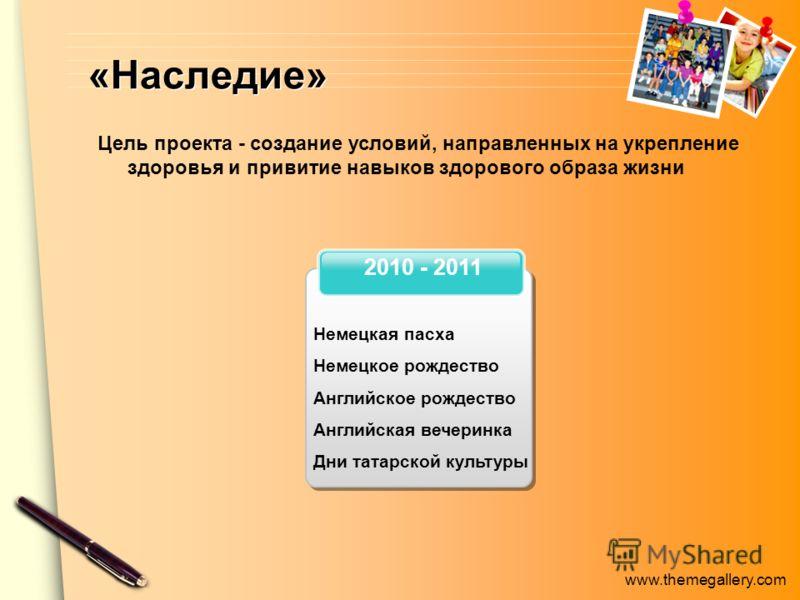 www.themegallery.com «Наследие» 2010 - 2011 Немецкая пасха Немецкое рождество Английское рождество Английская вечеринка Дни татарской культуры Цель проекта - создание условий, направленных на укрепление здоровья и привитие навыков здорового образа жи