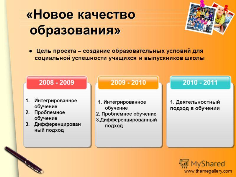www.themegallery.com «Новое качество образования» 2010 - 20112009 - 20102008 - 2009 1.Интегрированное обучение 2.Проблемное обучение 3.Дифференцирован ный подход 1. Интегрированное обучение 2. Проблемное обучение 3.Дифференцированный подход 1. Деятел