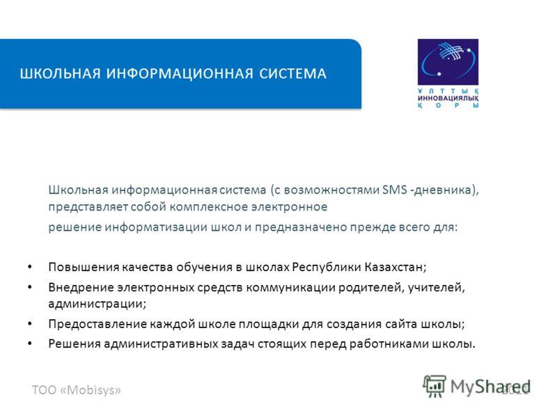 Школьная информационная система (с возможностями SMS -дневника), представляет собой комплексное электронное решение информатизации школ и предназначено прежде всего для: Повышения качества обучения в школах Республики Казахстан; Внедрение электронных