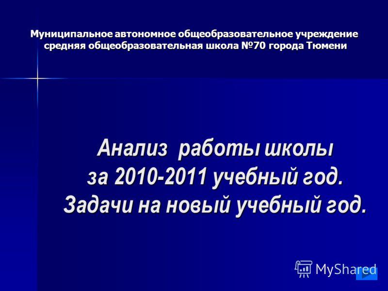 Анализ работы школы за 2010-2011 учебный год. Задачи на новый учебный год. Муниципальное автономное общеобразовательное учреждение средняя общеобразовательная школа 70 города Тюмени