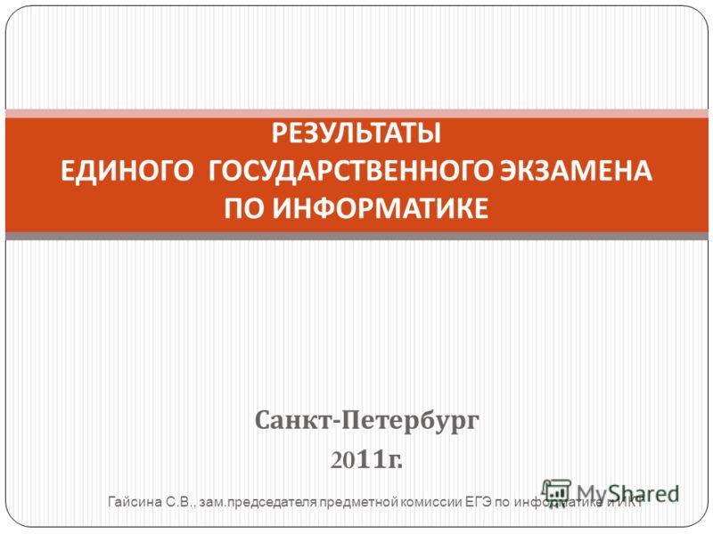 Санкт - Петербург 2011 г. РЕЗУЛЬТАТЫ ЕДИНОГО ГОСУДАРСТВЕННОГО ЭКЗАМЕНА ПО ИНФОРМАТИКЕ Гайсина С. В., зам. председателя предметной комиссии ЕГЭ по информатике и ИКТ