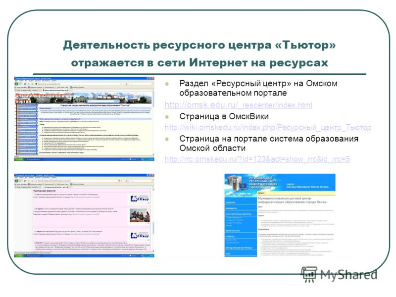 Деятельность ресурсного центра «Тьютор» отражается в сети Интернет на ресурсах Раздел «Ресурсный центр» на Омском образовательном портале http://omsk.edu.ru/ _rescenter/index.html Страница в ОмскВики http://wiki.omskedu.ru/index.php/Ресурсный_центр_Т