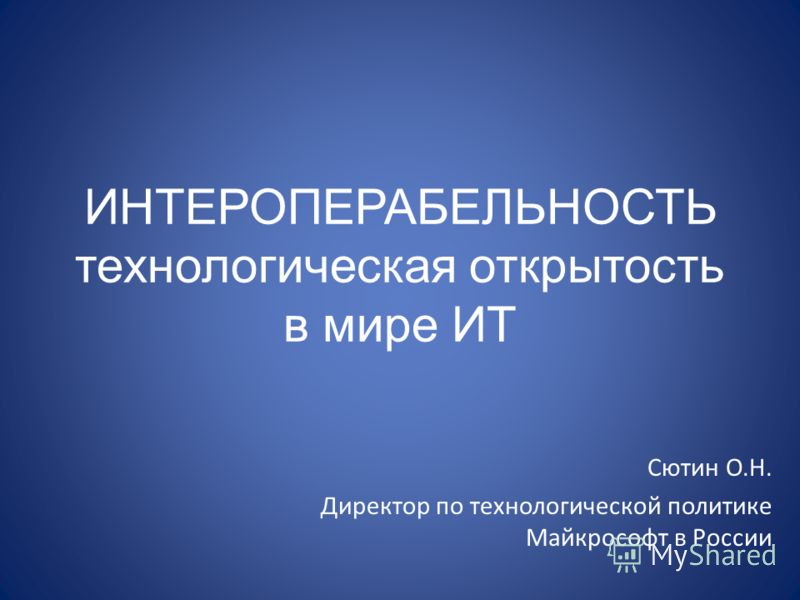 ИНТЕРОПЕРАБЕЛЬНОСТЬ технологическая открытость в мире ИТ Сютин О.Н. Директор по технологической политике Майкрософт в России