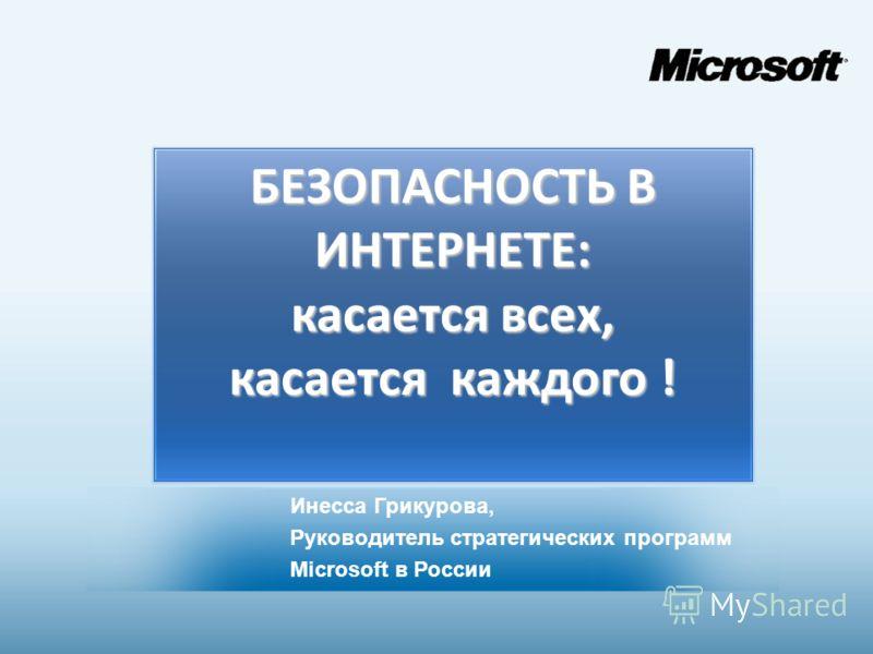 БЕЗОПАСНОСТЬ В ИНТЕРНЕТЕ: касается всех, касается каждого ! Инесса Грикурова, Руководитель стратегических программ Microsoft в России