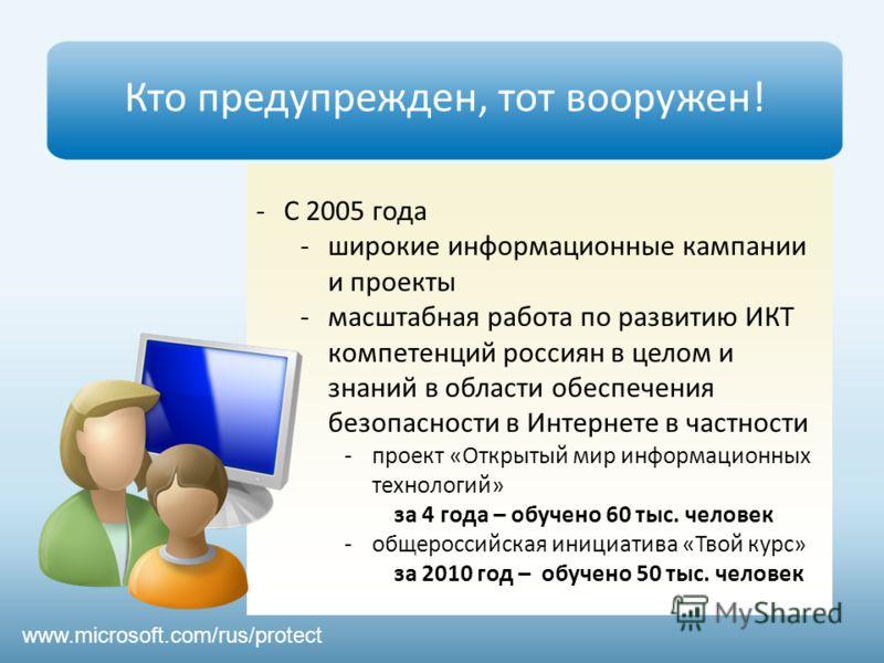 www.microsoft.com/rus/protect Кто предупрежден, тот вооружен! -С 2005 года -широкие информационные кампании и проекты -масштабная работа по развитию ИКТ компетенций россиян в целом и знаний в области обеспечения безопасности в Интернете в частности -