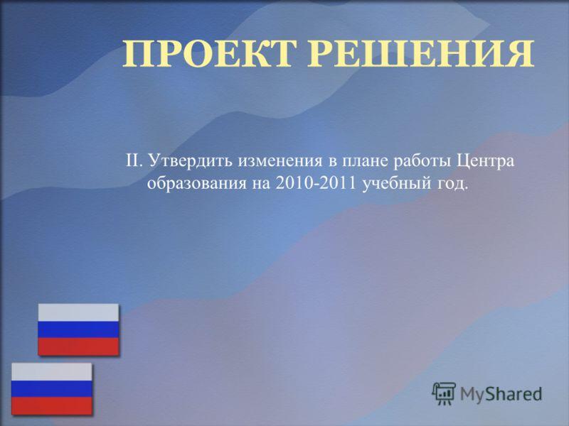 ПРОЕКТ РЕШЕНИЯ II. Утвердить изменения в плане работы Центра образования на 2010-2011 учебный год.