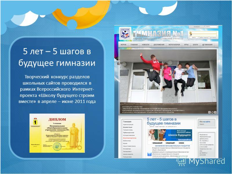 5 лет – 5 шагов в будущее гимназии Творческий конкурс разделов школьных сайтов проводился в рамках Всероссийского Интернет- проекта «Школу будущего строим вместе» в апреле – июне 2011 года