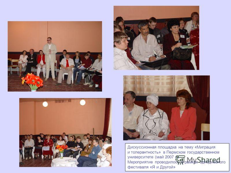 Дискуссионная площадка на тему «Миграция и толерантность» в Пермском государственном университете (май 2007 г.) Мероприятие проводилось в рамках однодневного фестиваля «Я и Другой»