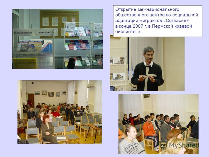 Открытие межнационального общественного центра по социальной адаптации мигрантов «Согласие» в конце 2007 г. в Пермской краевой библиотеке.