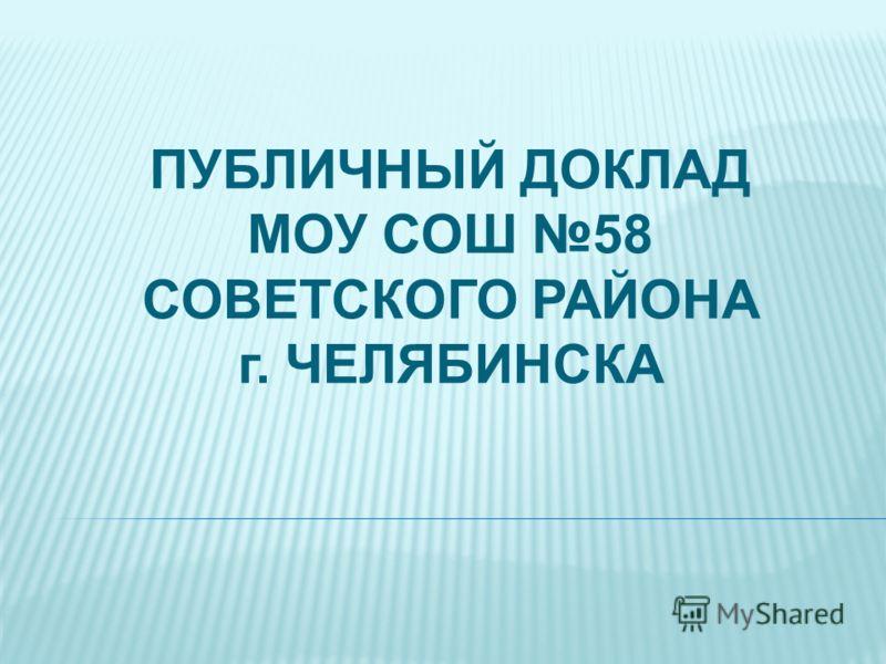 ПУБЛИЧНЫЙ ДОКЛАД МОУ СОШ 58 СОВЕТСКОГО РАЙОНА г. ЧЕЛЯБИНСКА
