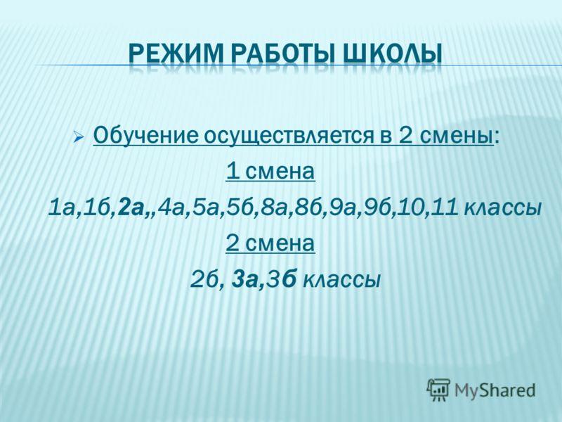 Обучение осуществляется в 2 смены: 1 смена 1а,1б, 2а,,4а,5а,5б,8а,8б,9а,9б,10,11 классы 2 смена 2б, 3а, 3 б классы