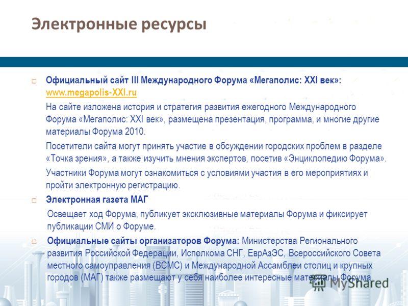 Электронные ресурсы Официальный сайт III Международного Форума «Мегаполис: XXI век»: www.megapolis-XXI.ru www.megapolis-XXI.ru На сайте изложена история и стратегия развития ежегодного Международного Форума «Мегаполис: XXI век», размещена презентация