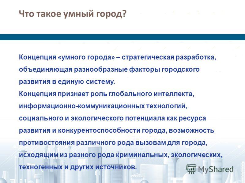 Что такое умный город ? Концепция «умного города» – стратегическая разработка, объединяющая разнообразные факторы городского развития в единую систему. Концепция признает роль глобального интеллекта, информационно-коммуникационных технологий, социаль