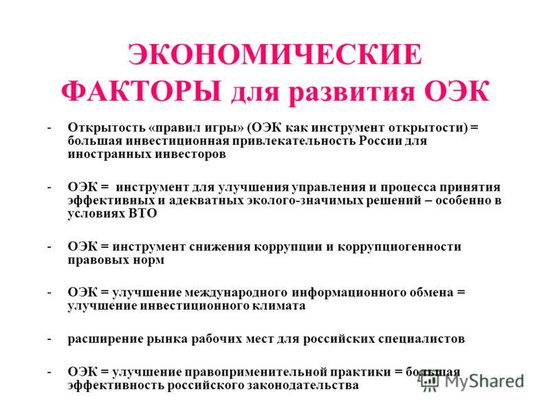 ЭКОНОМИЧЕСКИЕ ФАКТОРЫ для развития ОЭК -Открытость «правил игры» (ОЭК как инструмент открытости) = большая инвестиционная привлекательность России для иностранных инвесторов -ОЭК = инструмент для улучшения управления и процесса принятия эффективных и