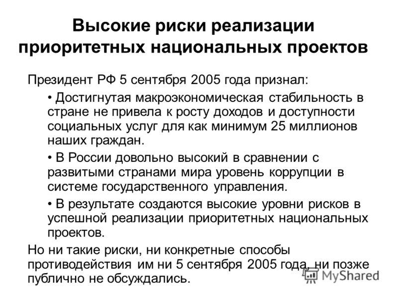 Высокие риски реализации приоритетных национальных проектов Президент РФ 5 сентября 2005 года признал: Достигнутая макроэкономическая стабильность в стране не привела к росту доходов и доступности социальных услуг для как минимум 25 миллионов наших г