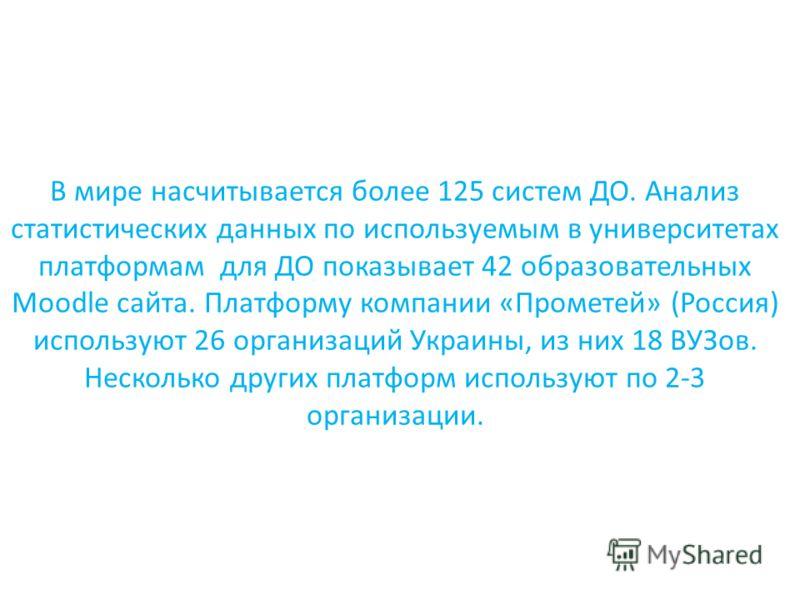 В мире насчитывается более 125 систем ДО. Анализ статистических данных по используемым в университетах платформам для ДО показывает 42 образовательных Moodle сайта. Платформу компании «Прометей» (Россия) используют 26 организаций Украины, из них 18 В