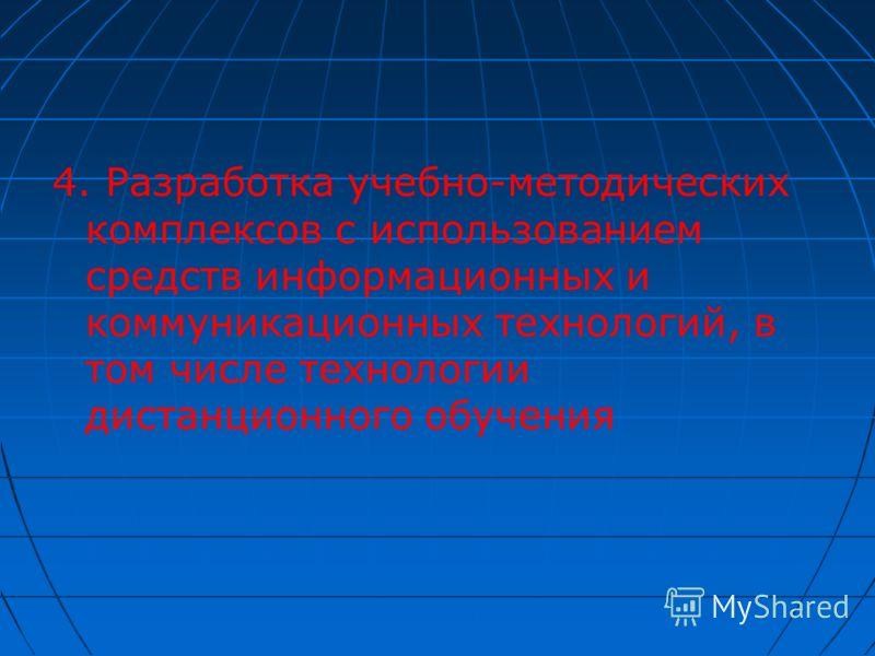4. Разработка учебно-методических комплексов с использованием средств информационных и коммуникационных технологий, в том числе технологии дистанционного обучения