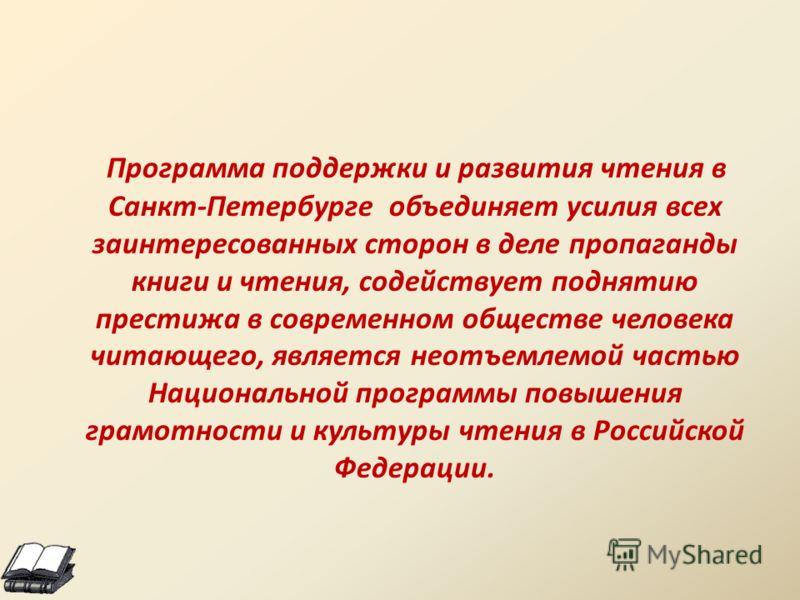 Программа поддержки и развития чтения в Санкт-Петербурге объединяет усилия всех заинтересованных сторон в деле пропаганды книги и чтения, содействует поднятию престижа в современном обществе человека читающего, является неотъемлемой частью Национальн