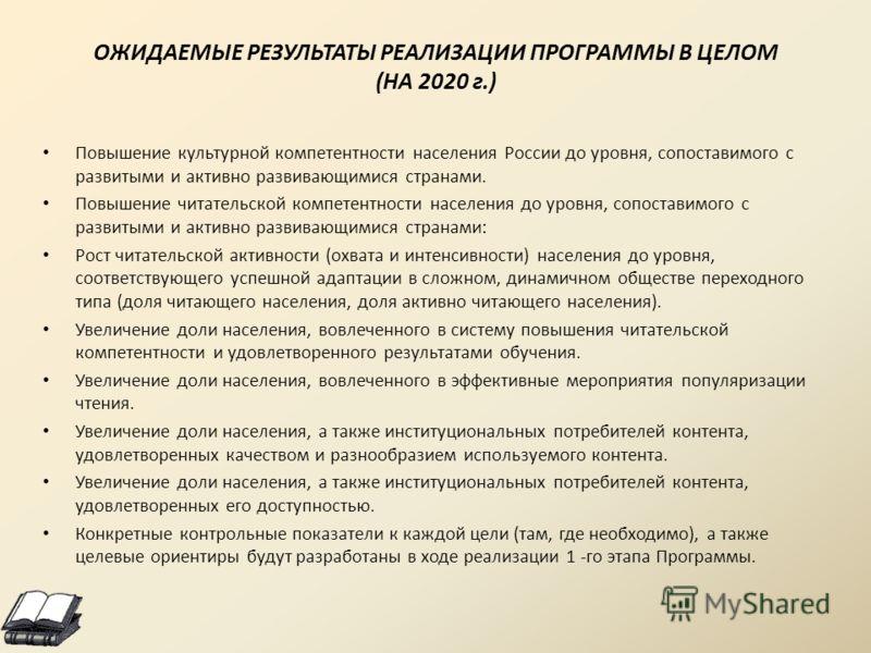 ОЖИДАЕМЫЕ РЕЗУЛЬТАТЫ РЕАЛИЗАЦИИ ПРОГРАММЫ В ЦЕЛОМ (НА 2020 г.) Повышение культурной компетентности населения России до уровня, сопоставимого с развитыми и активно развивающимися странами. Повышение читательской компетентности населения до уровня, соп