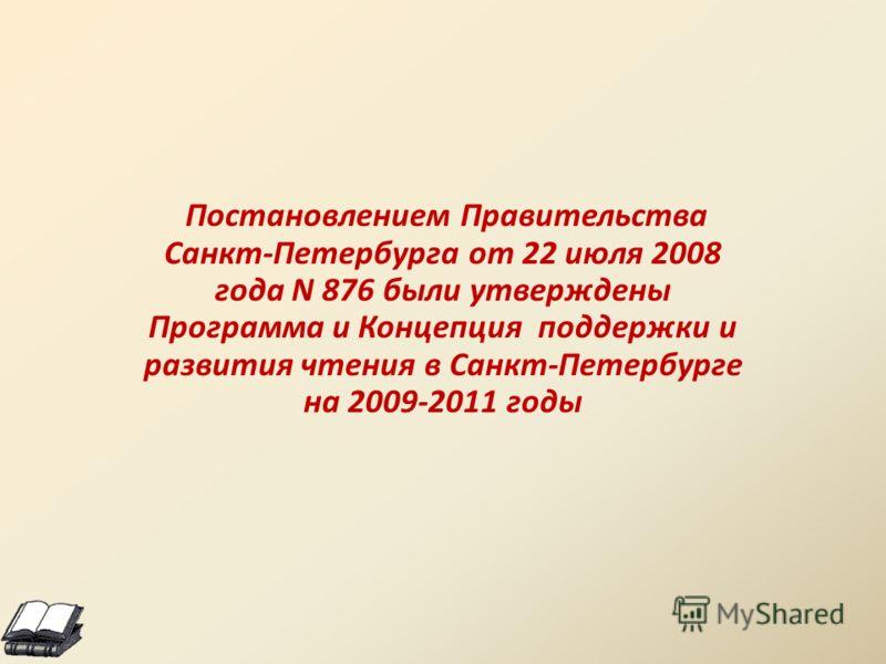 Постановлением Правительства Санкт-Петербурга от 22 июля 2008 года N 876 были утверждены Программа и Концепция поддержки и развития чтения в Санкт-Петербурге на 2009-2011 годы