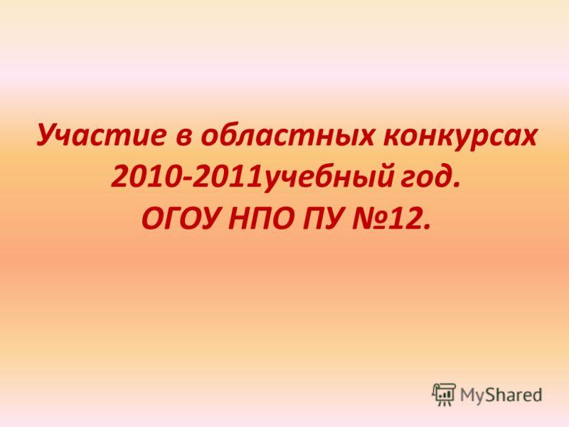 Участие в областных конкурсах 2010-2011учебный год. ОГОУ НПО ПУ 12.