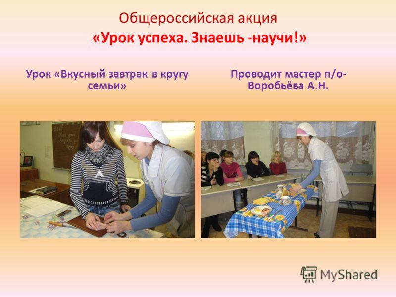 Общероссийская акция «Урок успеха. Знаешь -научи!» Урок «Вкусный завтрак в кругу семьи» Проводит мастер п/о- Воробьёва А.Н.