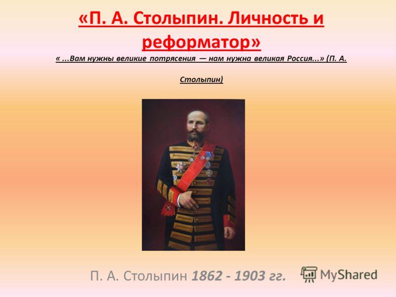 «П. А. Столыпин. Личность и реформатор» «...Вам нужны великие потрясения нам нужна великая Россия...» (П. А. Столыпин) П. А. Столыпин 1862 - 1903 гг.
