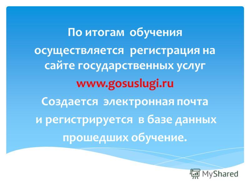 По итогам обучения осуществляется регистрация на сайте государственных услуг www.gosuslugi.ru Cоздается электронная почта и регистрируется в базе данных прошедших обучение.