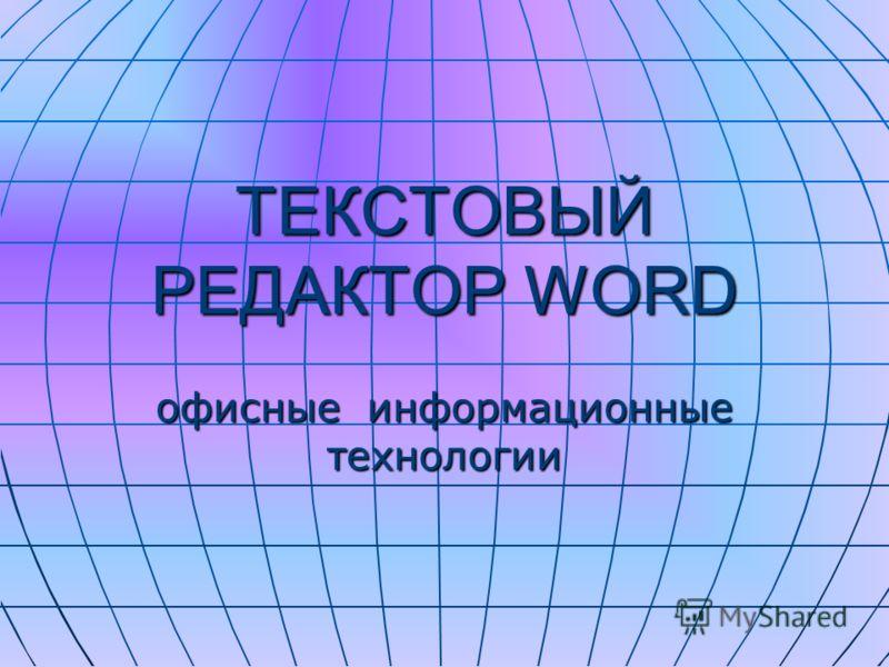 ТЕКСТОВЫЙ РЕДАКТОР WORD офисные информационные технологии