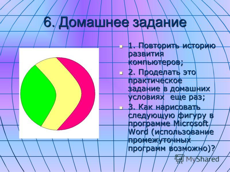 6. Домашнее задание 1. Повторить историю развития компьютеров; 2. Проделать это практическое задание в домашних условиях еще раз; 3. Как нарисовать следующую фигуру в программе Microsoft Word (использование промежуточных программ возможно)?