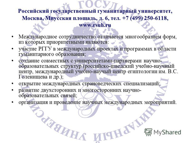 Российский государственный гуманитарный университет, Москва, Миусская площадь, д. 6, тел. +7 (499) 250-6118, www.rsuh.ru Международное сотрудничество отличается многообразием форм, из которых приоритетными являются:Международное сотрудничество отлича