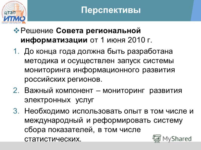 ЦТЭП Перспективы Решение Совета региональной информатизации от 1 июня 2010 г. 1.До конца года должна быть разработана методика и осуществлен запуск системы мониторинга информационного развития российских регионов. 2.Важный компонент – мониторинг разв