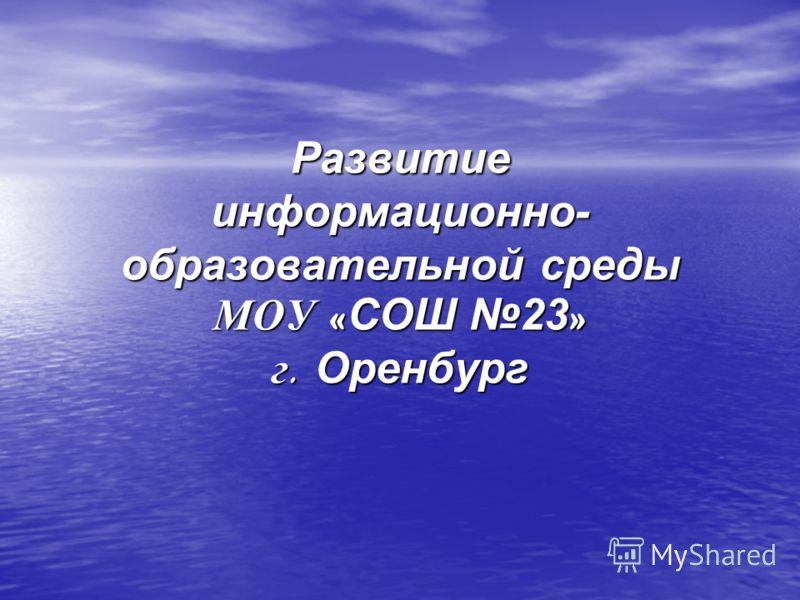 Развитие информационно- образовательной среды МОУ « СОШ 23 » г. Оренбург