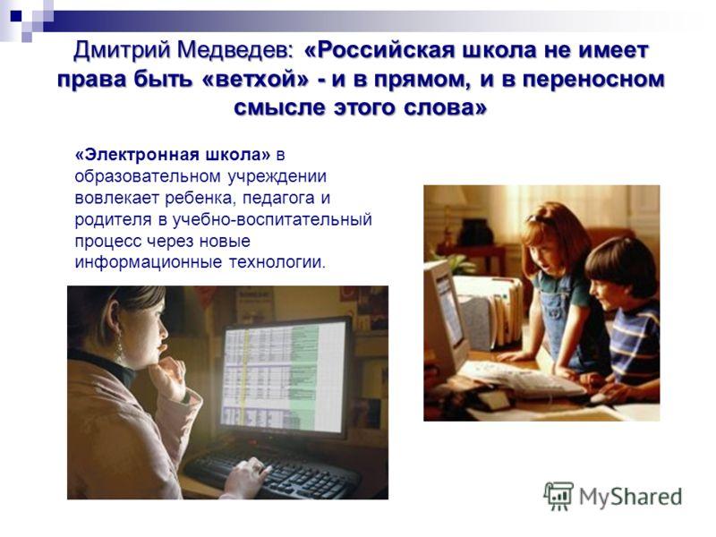 Дмитрий Медведев: «Российская школа не имеет права быть «ветхой» - и в прямом, и в переносном смысле этого слова» «Электронная школа» в образовательном учреждении вовлекает ребенка, педагога и родителя в учебно-воспитательный процесс через новые инфо