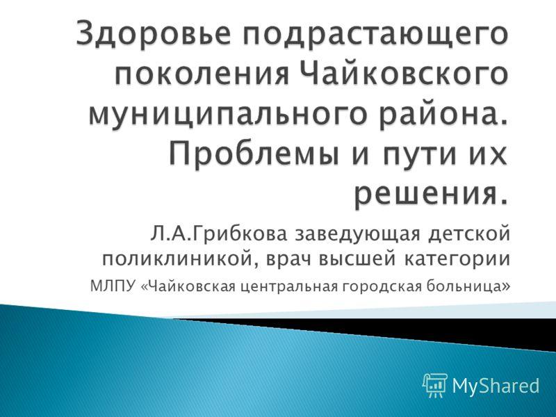Л.А.Грибкова заведующая детской поликлиникой, врач высшей категории МЛПУ «Чайковская центральная городская больница »