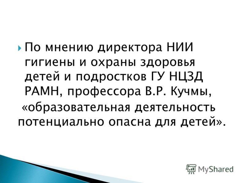 По мнению директора НИИ гигиены и охраны здоровья детей и подростков ГУ НЦЗД РАМН, профессора В.Р. Кучмы, «образовательная деятельность потенциально опасна для детей».