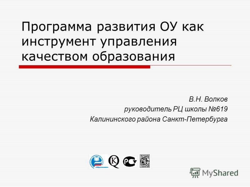Программа развития ОУ как инструмент управления качеством образования В.Н. Волков руководитель РЦ школы 619 Калининского района Санкт-Петербурга