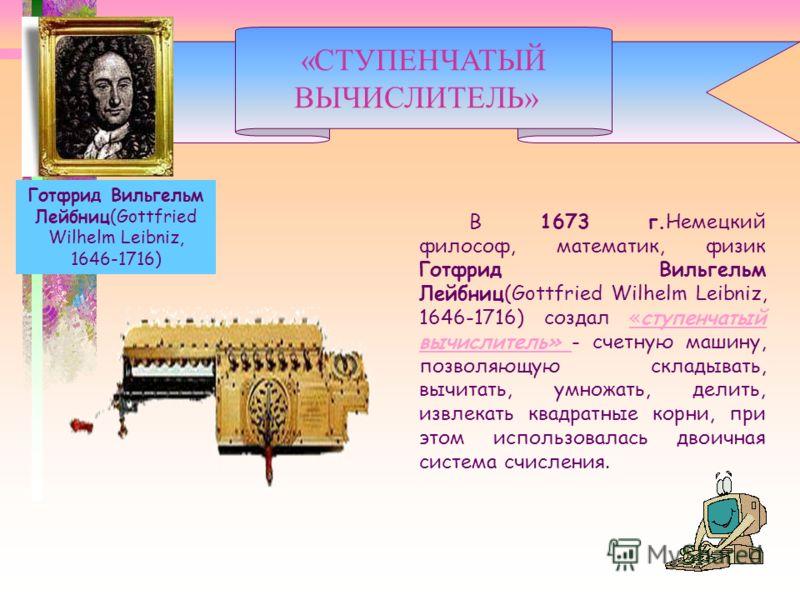 В 1673 г.Немецкий философ, математик, физик Готфрид Вильгельм Лейбниц(Gottfried Wilhelm Leibniz, 1646-1716) создал «ступенчатый вычислитель» - счетную машину, позволяющую складывать, вычитать, умножать, делить, извлекать квадратные корни, при этом ис