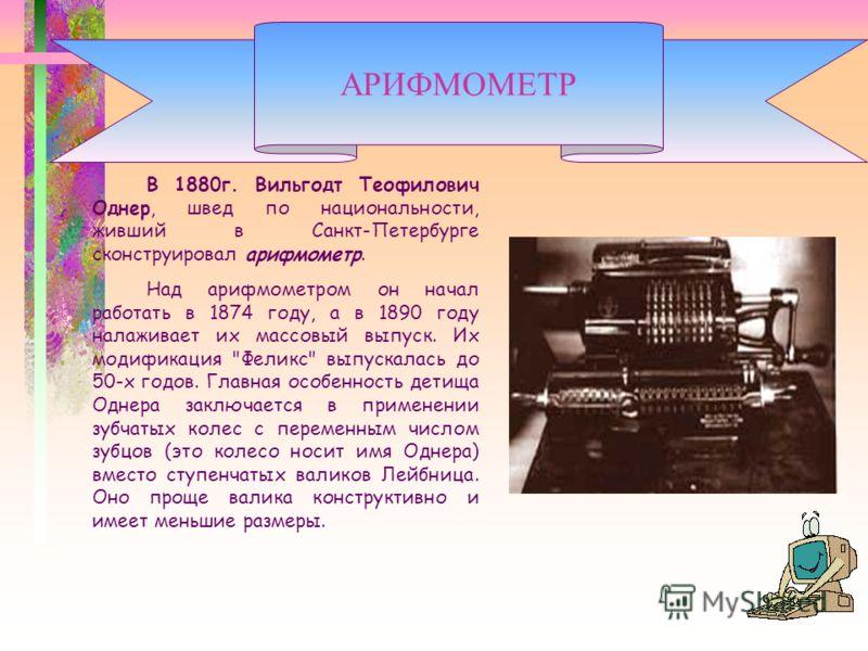 В 1880г. Вильгодт Теофилович Однер, швед по национальности, живший в Санкт-Петербурге сконструировал арифмометр. Над арифмометром он начал работать в 1874 году, а в 1890 году налаживает их массовый выпуск. Их модификация