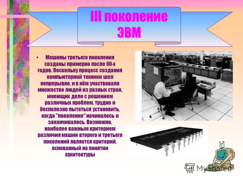 III поколение ЭВМ Машины третьего поколения созданы примерно после 60-x годов. Поскольку процесс создания компьютерной техники шел непрерывно, и в нём участвовало множество людей из разных стран, имеющих дело с решением различных проблем, трудно и бе